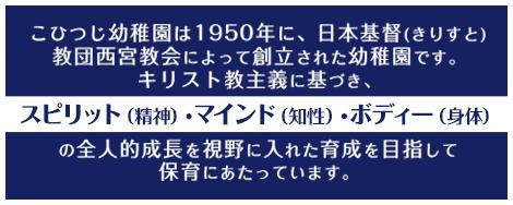こひつじ幼稚園は1950年に、日本基督(きりすと)教団西宮教会によって創立された幼稚園です。キリスト教主義に基づき、スピリット(精神)・マインド(知性)・ボディー(身体)の全人的成長を視野に入れた育成を目指して保育にあたっています。